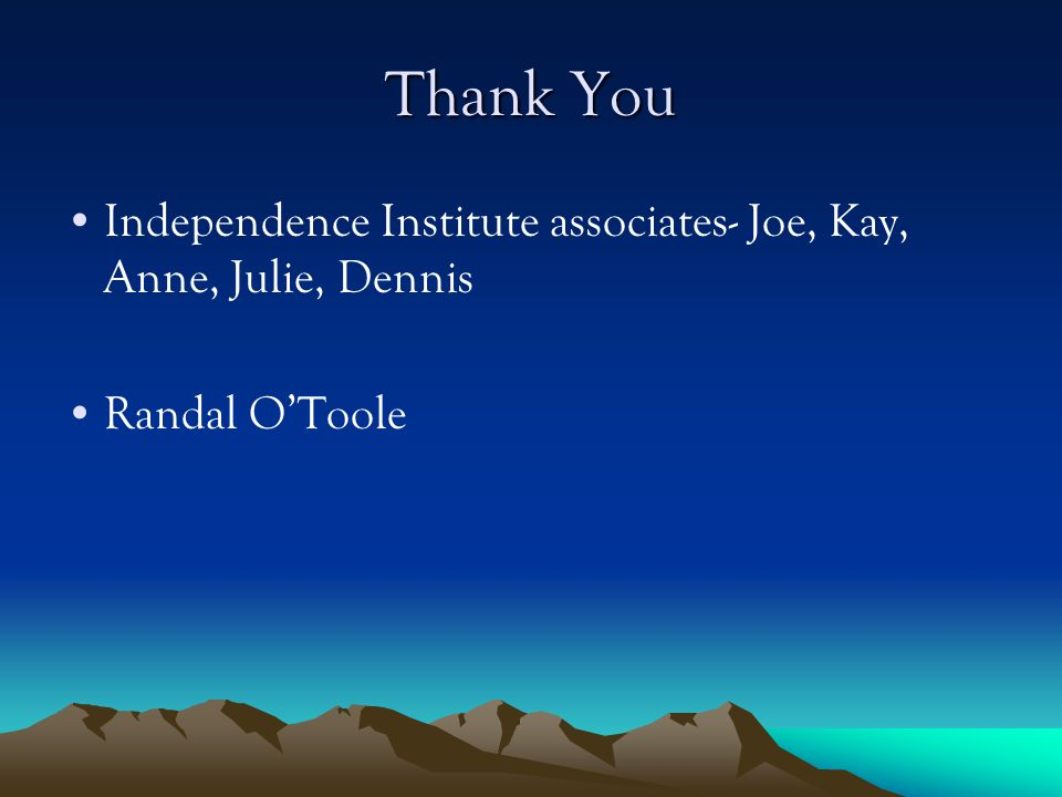Thank You Independence Institute associates- Joe, Kay, Anne, Julie, Dennis Randal O'Toole