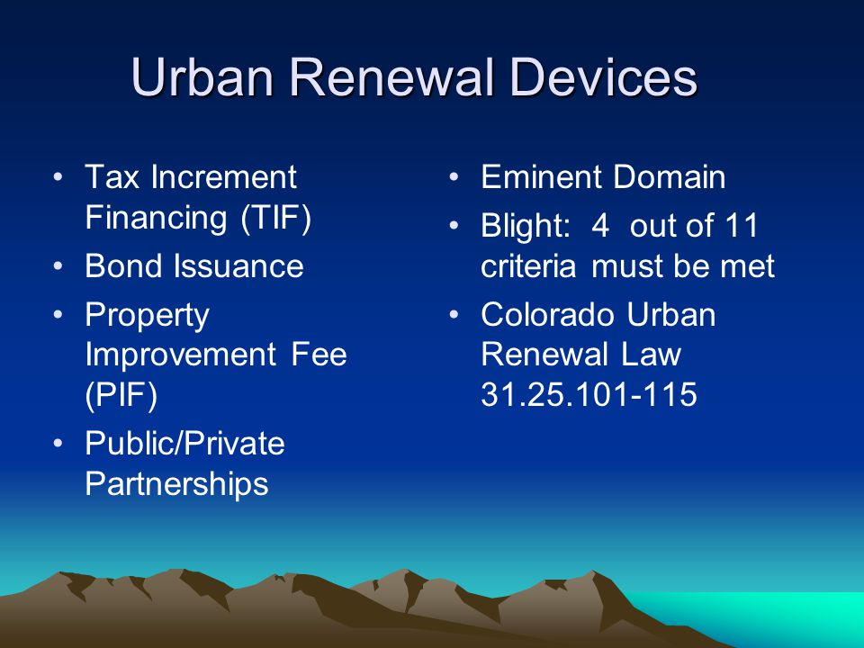 Urban Renewal Devices Tax Increment Financing (TIF) Bond Issuance Property Improvement Fee (PIF) Public/Private Partnerships Eminent Domain Blight: 4 out of 11 criteria must be met Colorado Urban Renewal Law 31.25.101-115