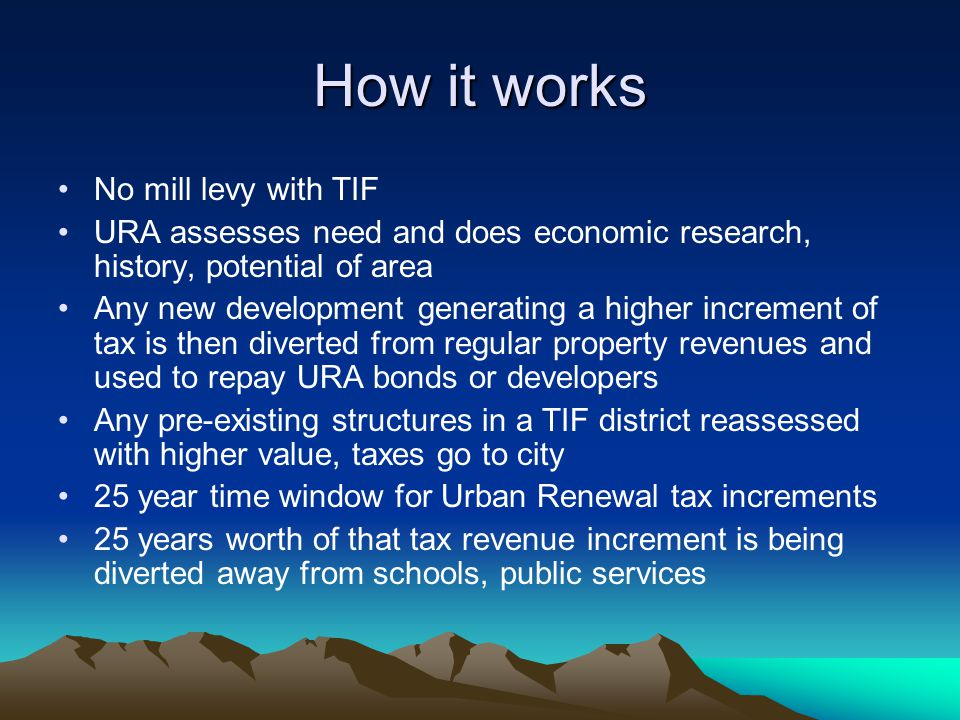 How it works No mill levy with TIF URA assesses need and does economic research, history, potential of area Any new development generating a higher increment of tax is then diverted from regular property revenues and used to repay URA bonds or developers Any pre-existing structures in a TIF district reassessed with higher value, taxes go to city 25 year time window for Urban Renewal tax increments 25 years worth of that tax revenue increment is being diverted away from schools, public services