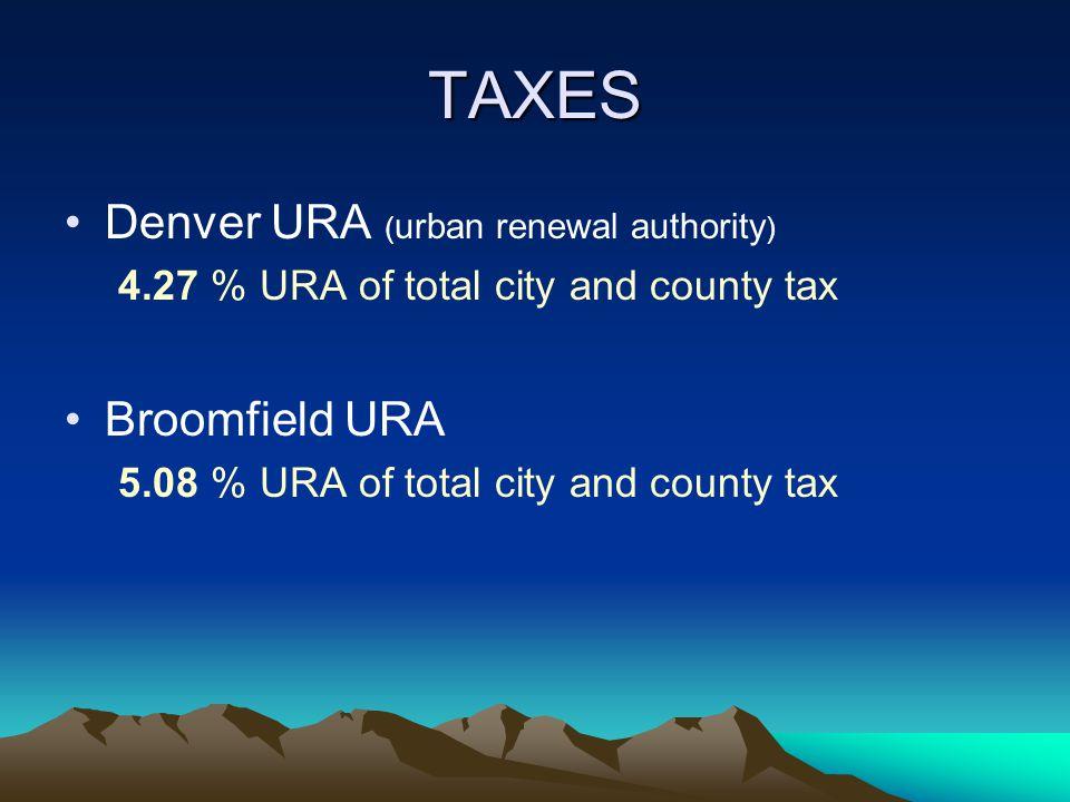 TAXES Denver URA ( urban renewal authority ) 4.27 % URA of total city and county tax Broomfield URA 5.08 % URA of total city and county tax