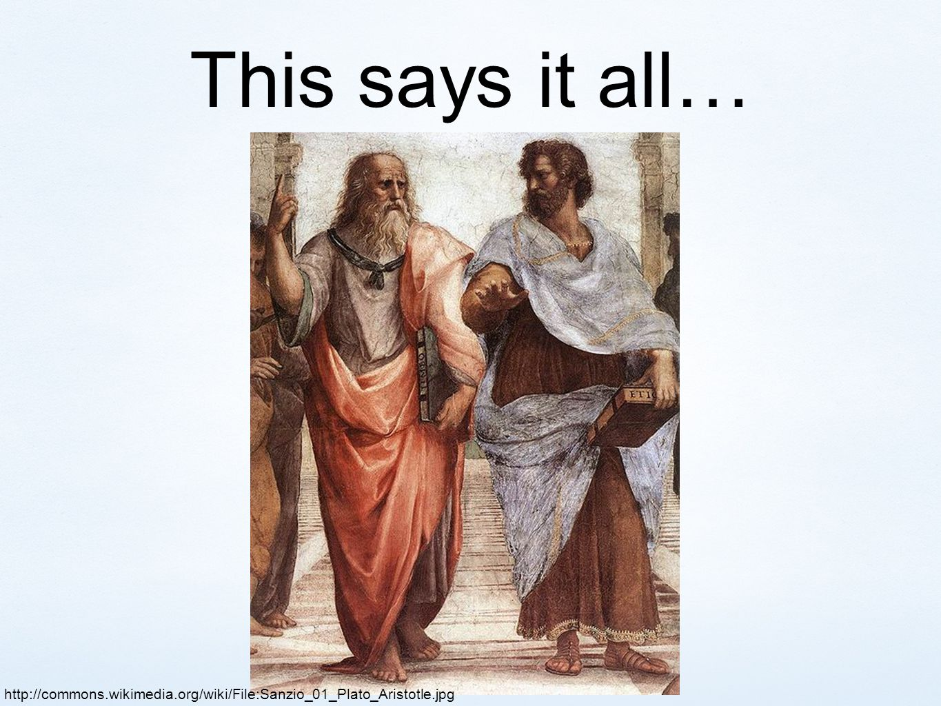 This says it all… http://commons.wikimedia.org/wiki/File:Sanzio_01_Plato_Aristotle.jpg