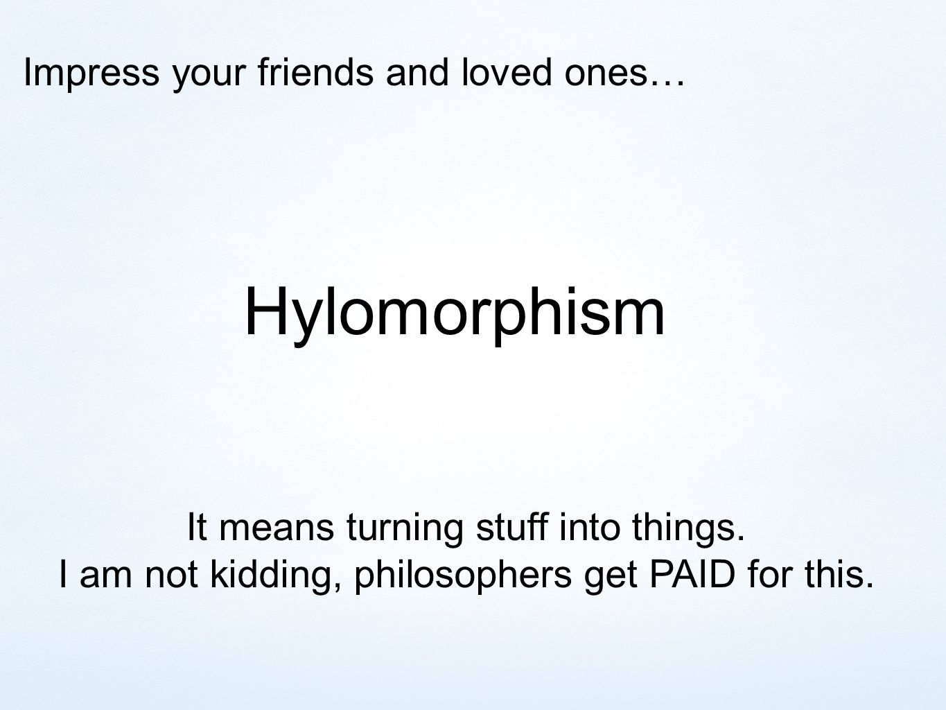 Impress your friends and loved ones… Hylomorphism It means turning stuff into things.
