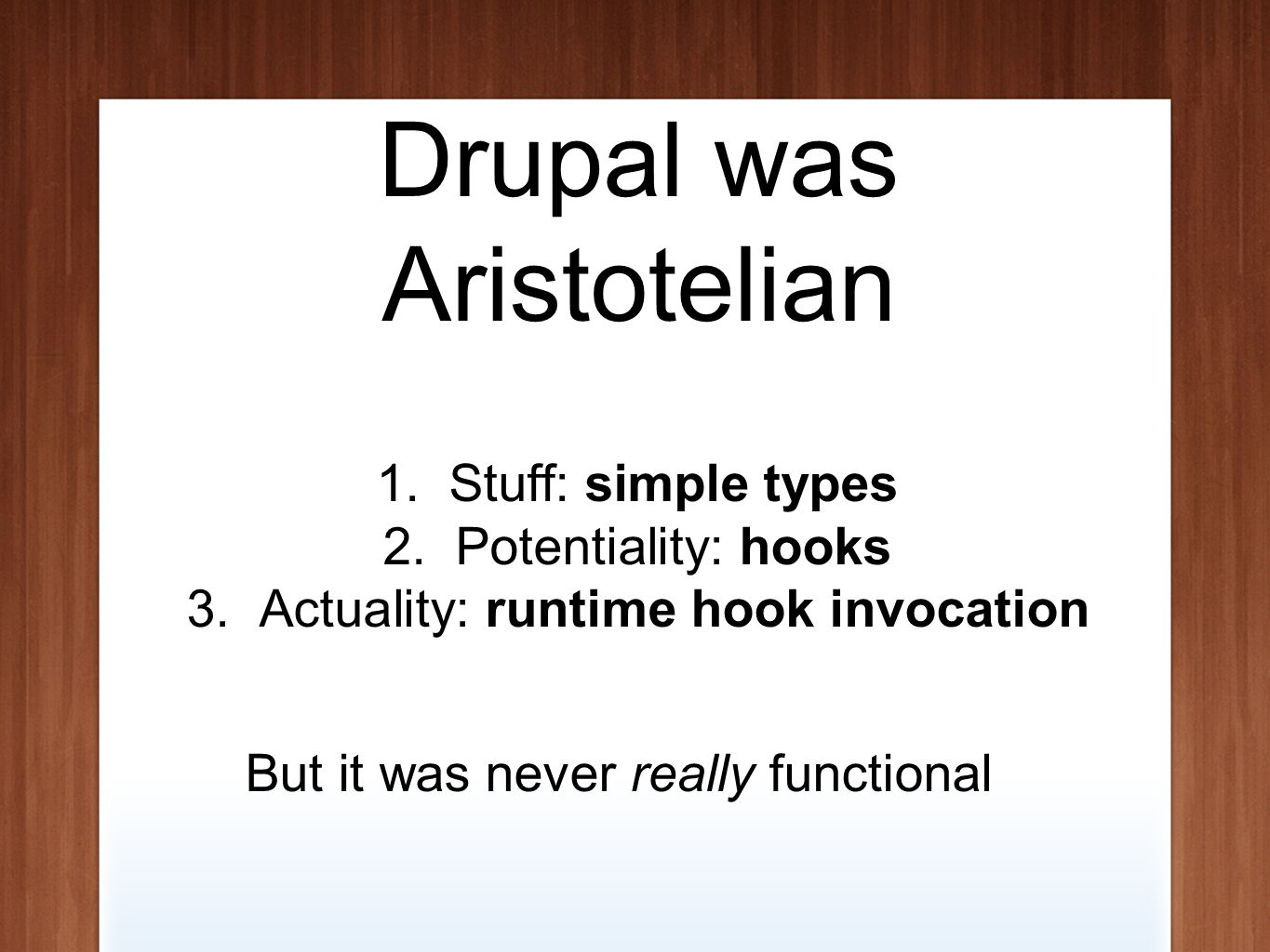 Drupal was Aristotelian 1.Stuff: simple types 2.Potentiality: hooks 3.Actuality: runtime hook invocation But it was never really functional
