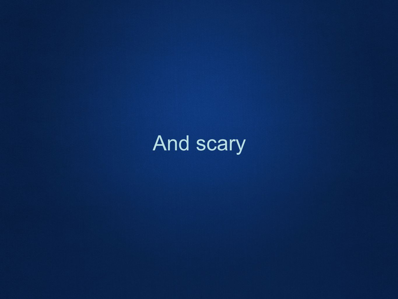 And scary