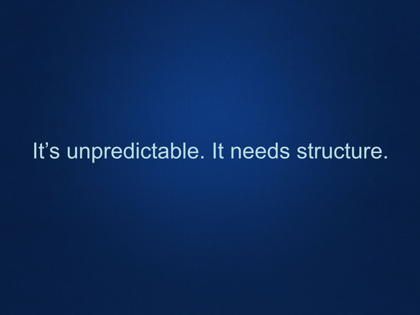 It's unpredictable. It needs structure.