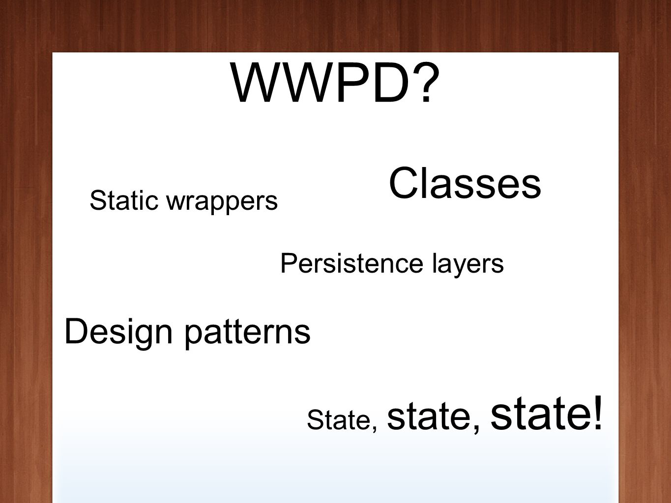 WWPD Classes Static wrappers State, state, state! Design patterns Persistence layers