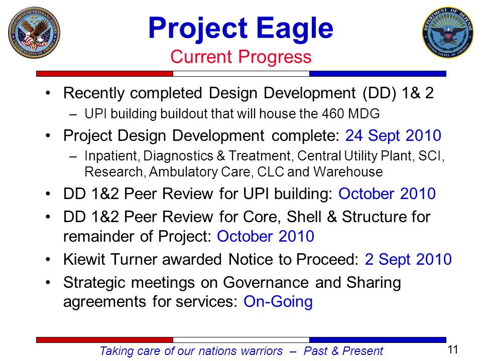 Taking care of our nations warriors – Past & Present Recently completed Design Development (DD) 1& 2 –UPI building buildout that will house the 460 MDG Project Design Development complete: 24 Sept 2010 –Inpatient, Diagnostics & Treatment, Central Utility Plant, SCI, Research, Ambulatory Care, CLC and Warehouse DD 1&2 Peer Review for UPI building: October 2010 DD 1&2 Peer Review for Core, Shell & Structure for remainder of Project: October 2010 Kiewit Turner awarded Notice to Proceed: 2 Sept 2010 Strategic meetings on Governance and Sharing agreements for services: On-Going Project Eagle Current Progress 11