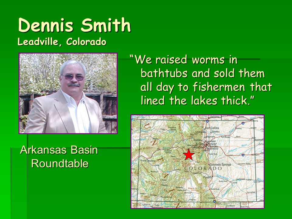 Dennis Smith Leadville, Colorado Arkansas Basin Roundtable We raised worms in bathtubs and sold them all day to fishermen that lined the lakes thick.