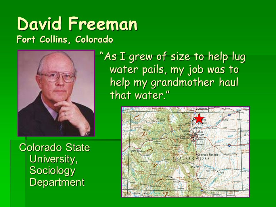 David Freeman Fort Collins, Colorado Colorado State University, Sociology Department As I grew of size to help lug water pails, my job was to help my grandmother haul that water.