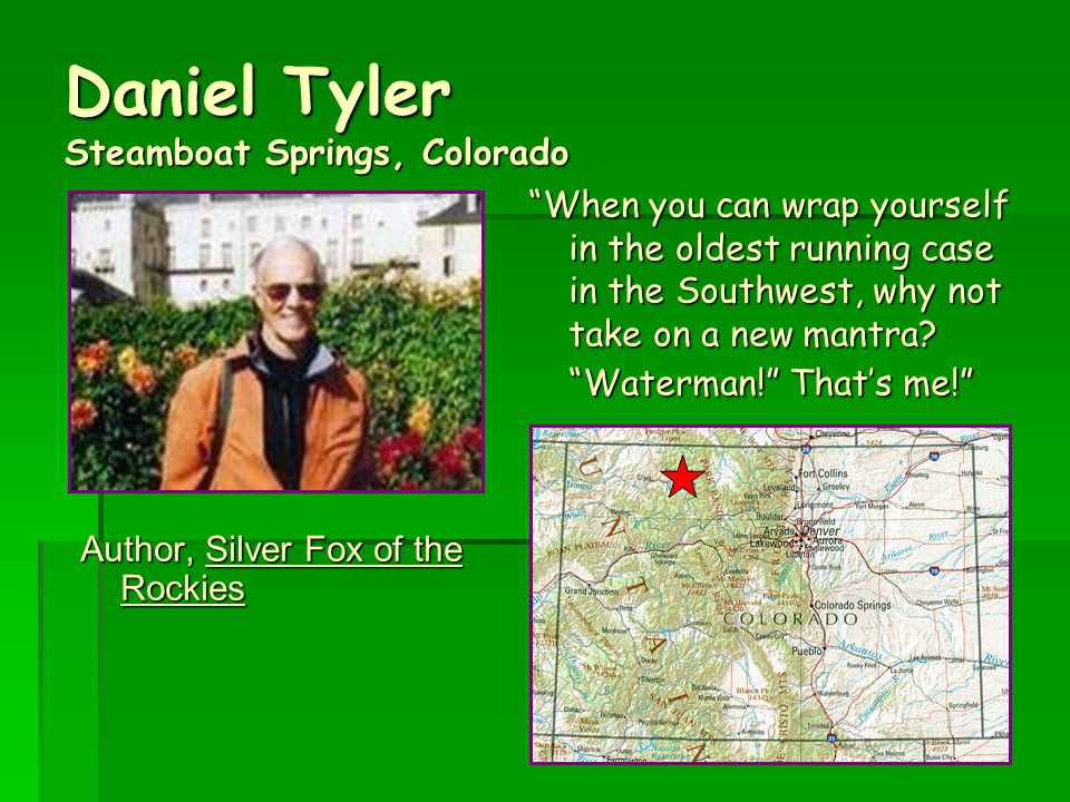 Daniel Tyler Steamboat Springs, Colorado Author, Silver Fox of the Rockies When you can wrap yourself in the oldest running case in the Southwest, why not take on a new mantra.