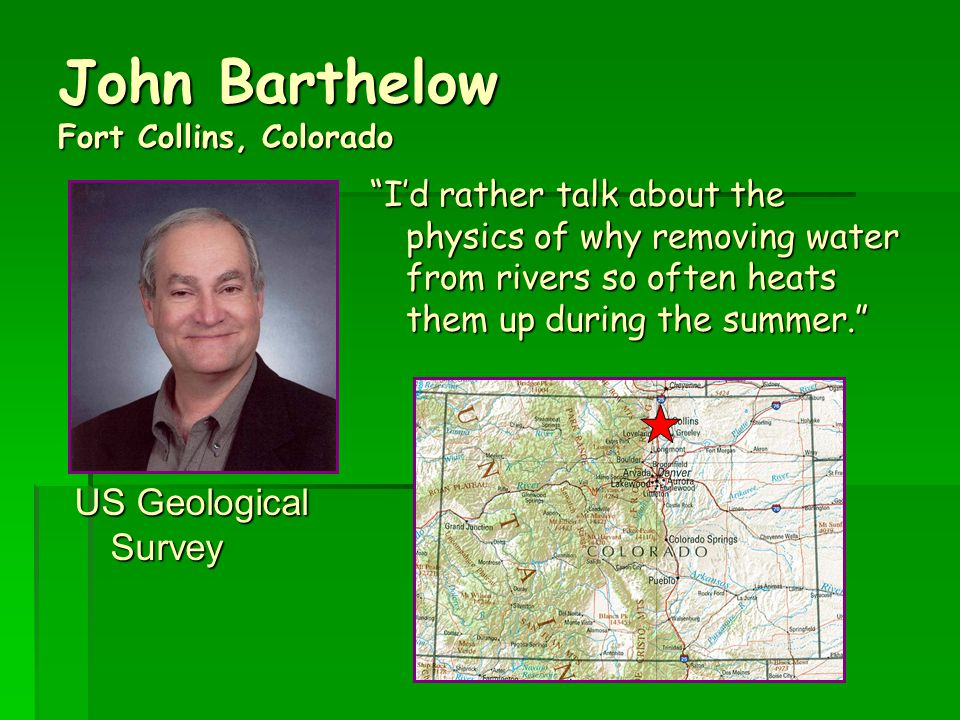 John Barthelow Fort Collins, Colorado US Geological Survey I'd rather talk about the physics of why removing water from rivers so often heats them up during the summer.