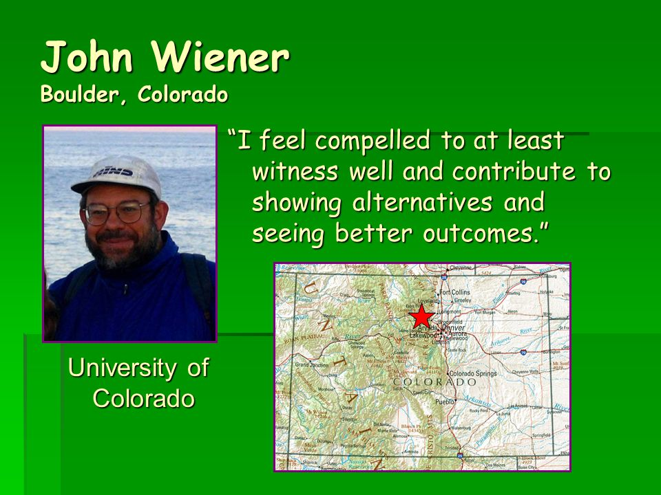 John Wiener Boulder, Colorado University of Colorado I feel compelled to at least witness well and contribute to showing alternatives and seeing better outcomes.