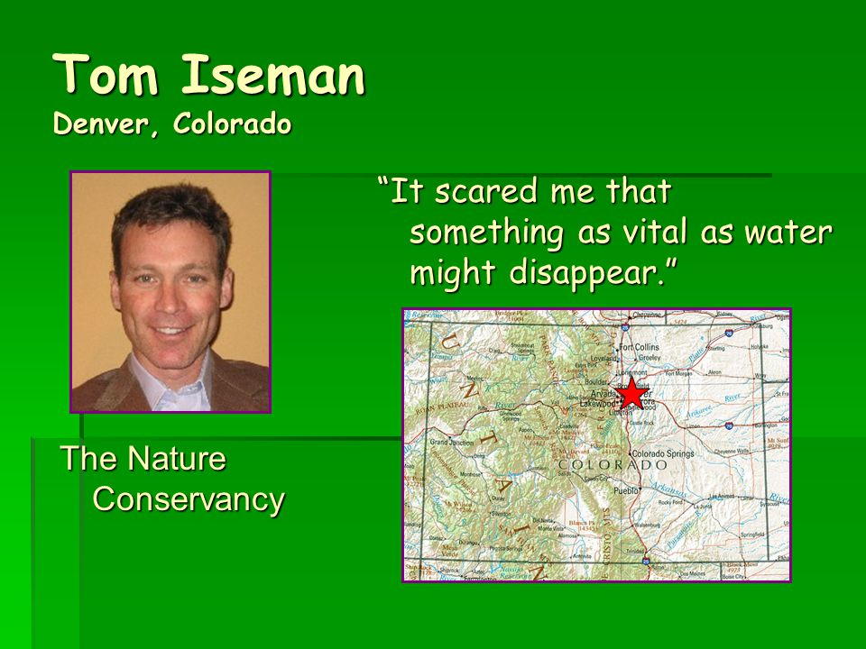 Tom Iseman Denver, Colorado The Nature Conservancy It scared me that something as vital as water might disappear.