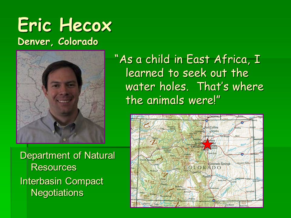 Eric Hecox Denver, Colorado Department of Natural Resources Interbasin Compact Negotiations As a child in East Africa, I learned to seek out the water holes.