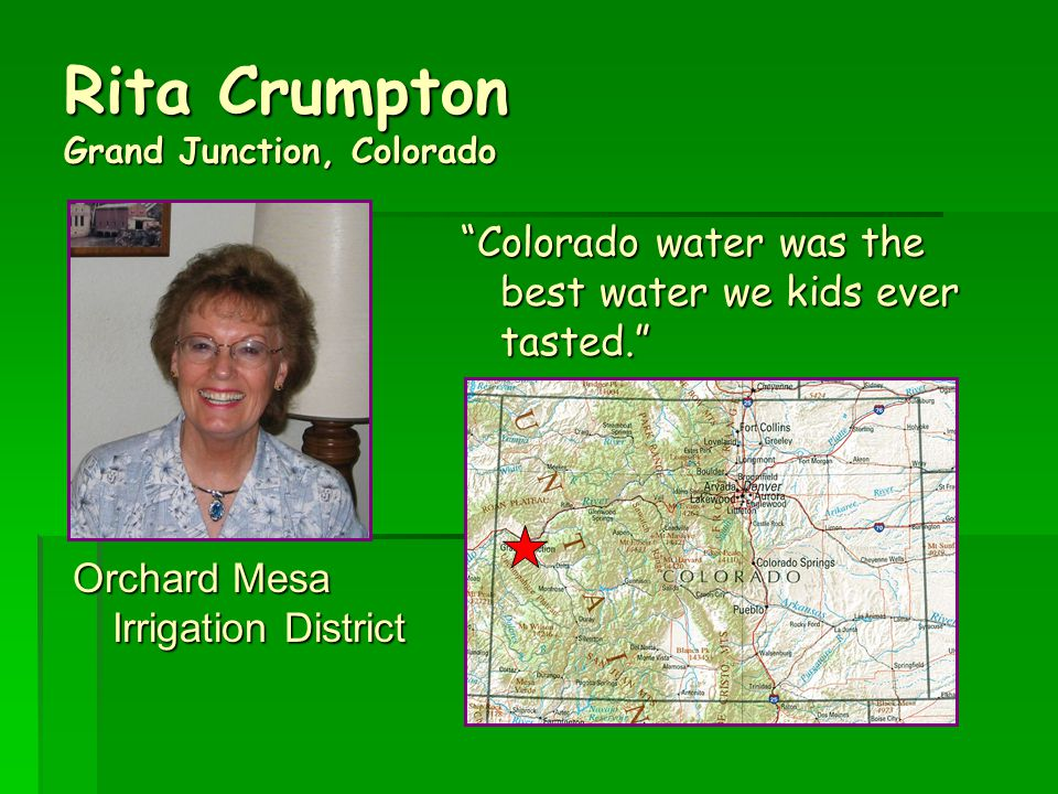 Rita Crumpton Grand Junction, Colorado Orchard Mesa Irrigation District Colorado water was the best water we kids ever tasted.