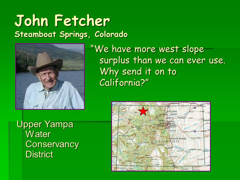 John Fetcher Steamboat Springs, Colorado Upper Yampa Water Conservancy District We have more west slope surplus than we can ever use.