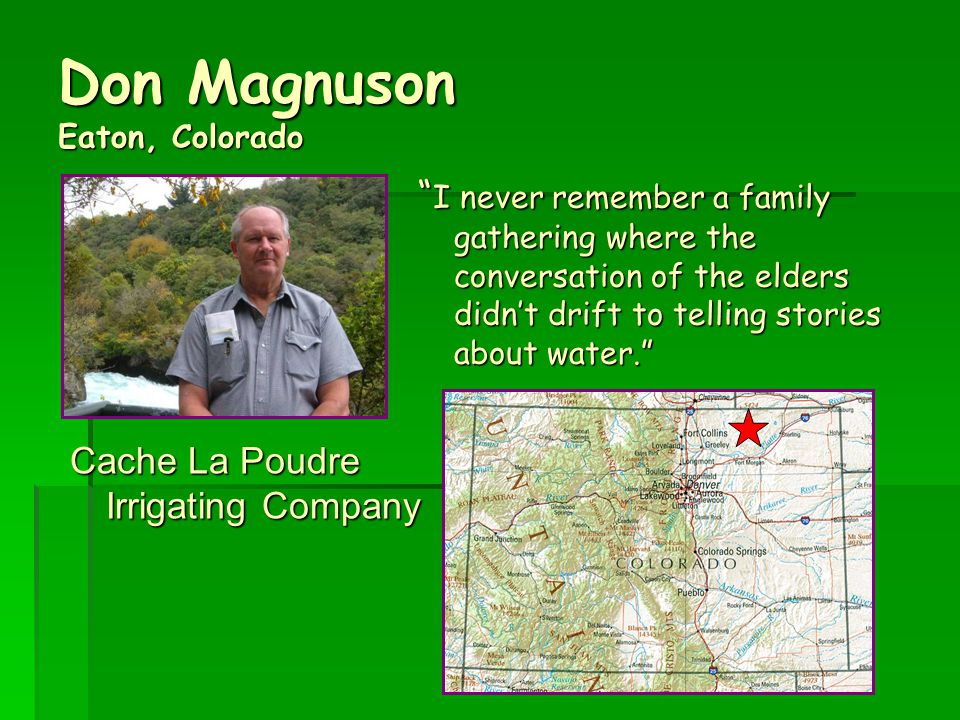 Don Magnuson Eaton, Colorado Cache La Poudre Irrigating Company I never remember a family gathering where the conversation of the elders didn't drift to telling stories about water.