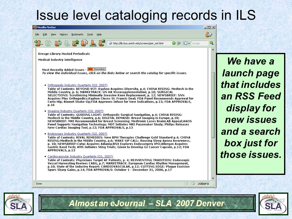 Almost an eJournal – SLA 2007 Denver Issue level cataloging records in ILS We have a launch page that includes an RSS Feed display for new issues and a search box just for those issues.
