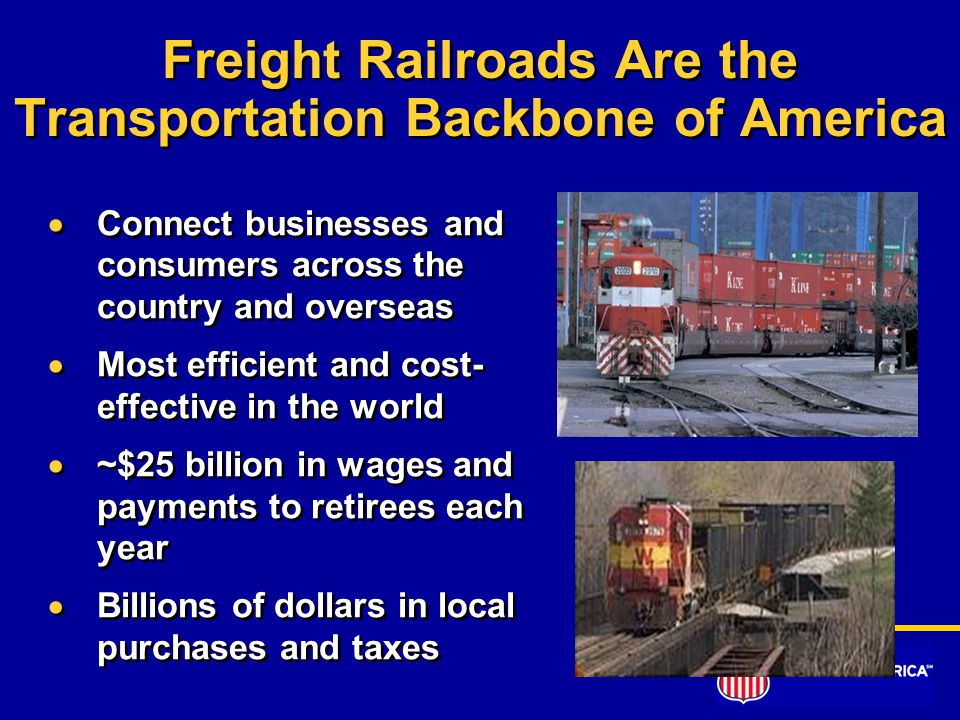 Freight Railroads Are the Transportation Backbone of America  Connect businesses and consumers across the country and overseas  Most efficient and cost- effective in the world  ~$25 billion in wages and payments to retirees each year  Billions of dollars in local purchases and taxes  Connect businesses and consumers across the country and overseas  Most efficient and cost- effective in the world  ~$25 billion in wages and payments to retirees each year  Billions of dollars in local purchases and taxes
