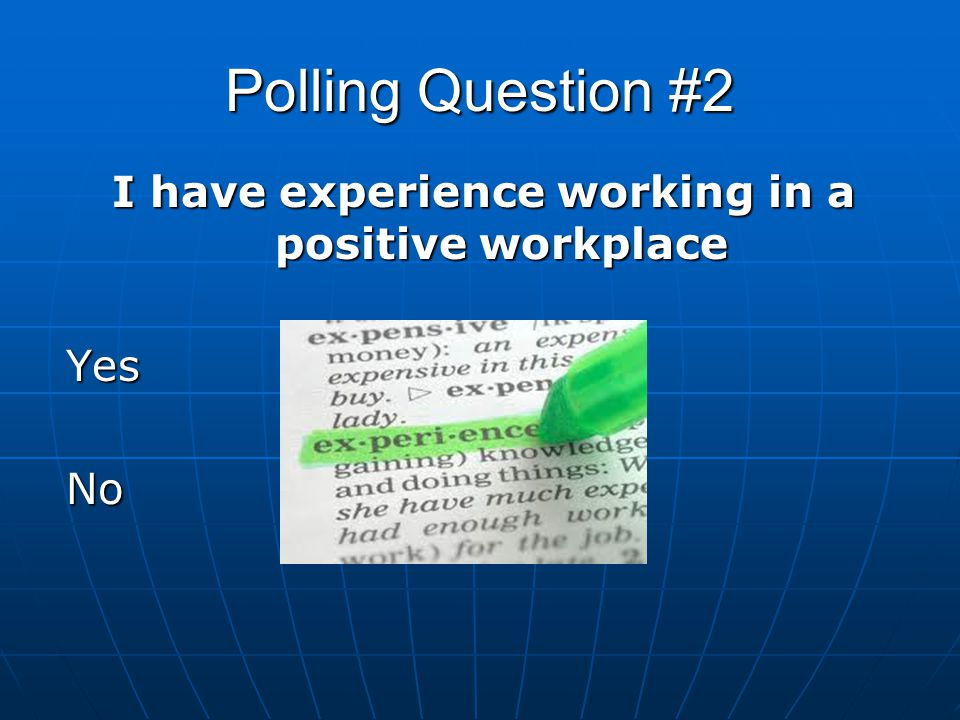 Polling Question #2 I have experience working in a positive workplace YesNo