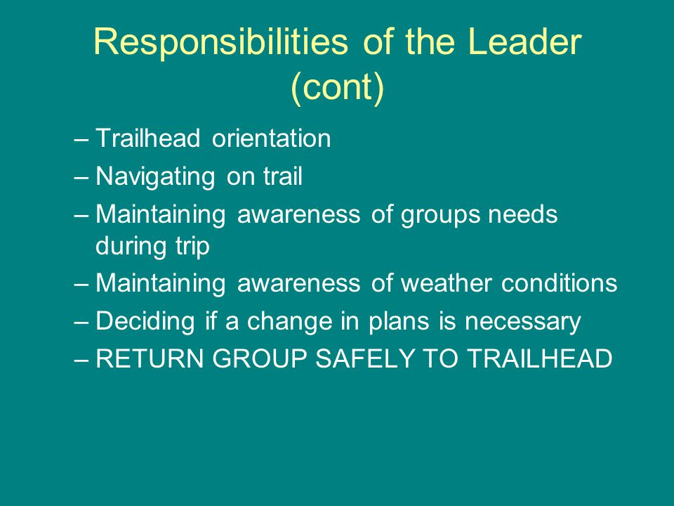 Responsibilities of the Leader (cont) –Trailhead orientation –Navigating on trail –Maintaining awareness of groups needs during trip –Maintaining awareness of weather conditions –Deciding if a change in plans is necessary –RETURN GROUP SAFELY TO TRAILHEAD