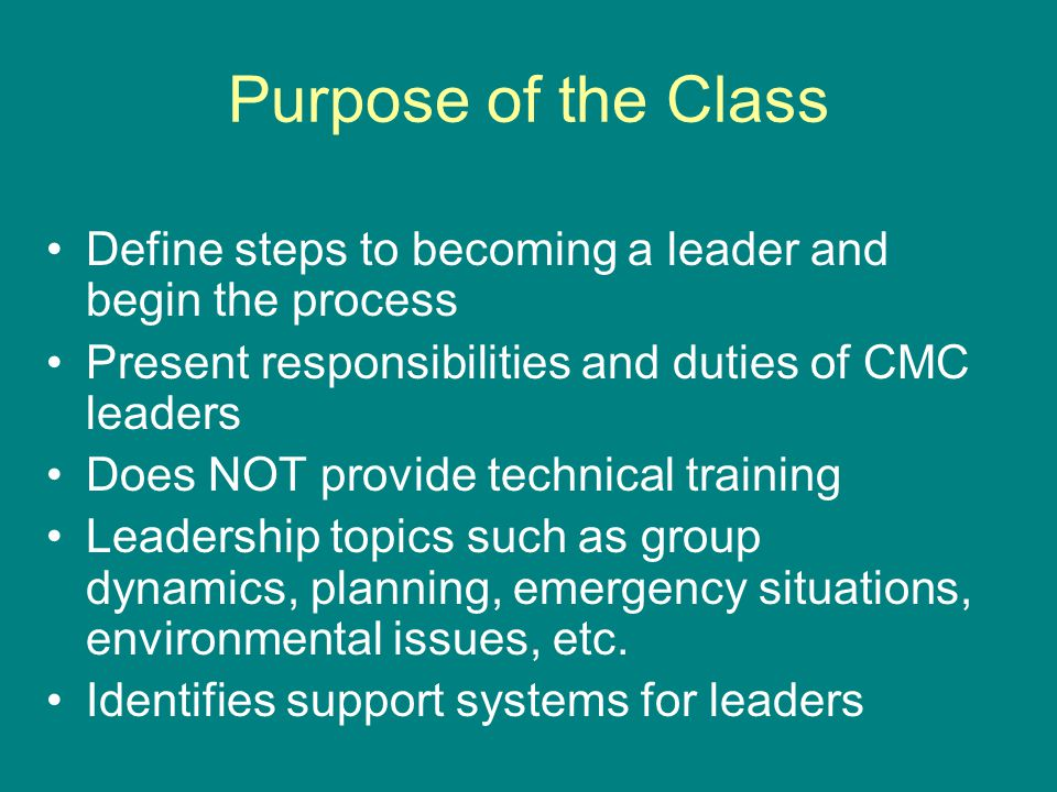 Purpose of the Class Define steps to becoming a leader and begin the process Present responsibilities and duties of CMC leaders Does NOT provide technical training Leadership topics such as group dynamics, planning, emergency situations, environmental issues, etc.