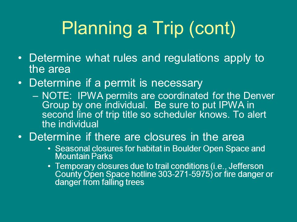 Planning a Trip (cont) Determine what rules and regulations apply to the area Determine if a permit is necessary –NOTE: IPWA permits are coordinated for the Denver Group by one individual.