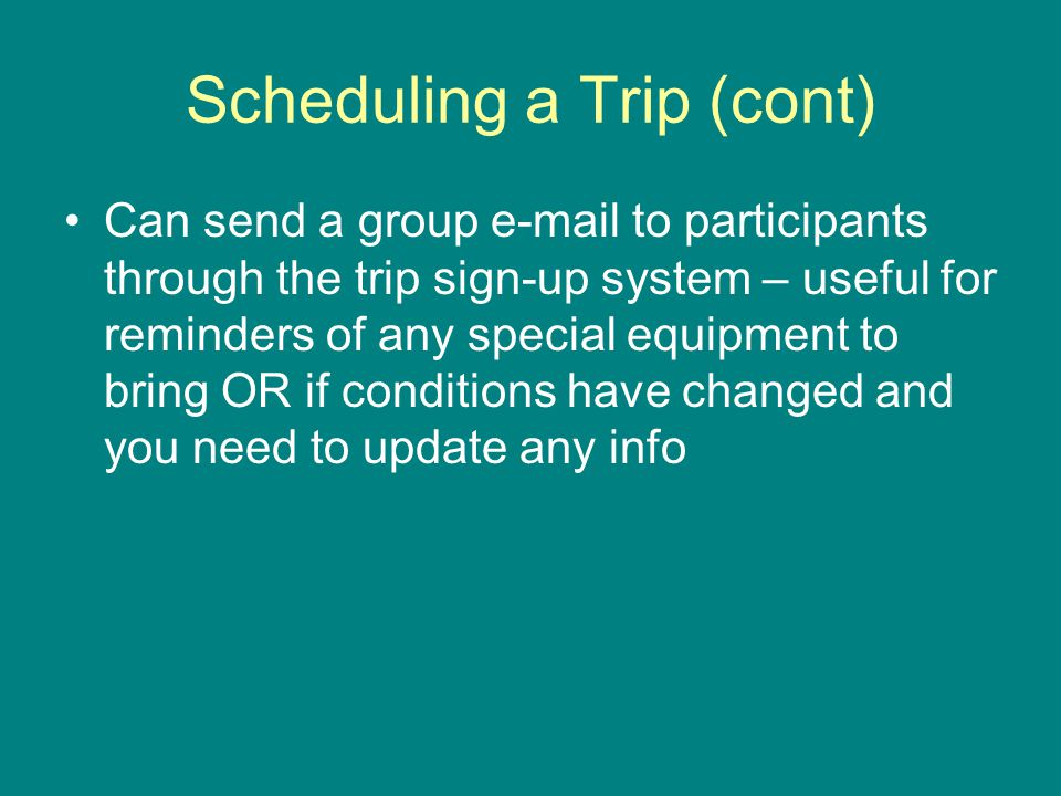 Scheduling a Trip (cont) Can send a group e-mail to participants through the trip sign-up system – useful for reminders of any special equipment to bring OR if conditions have changed and you need to update any info