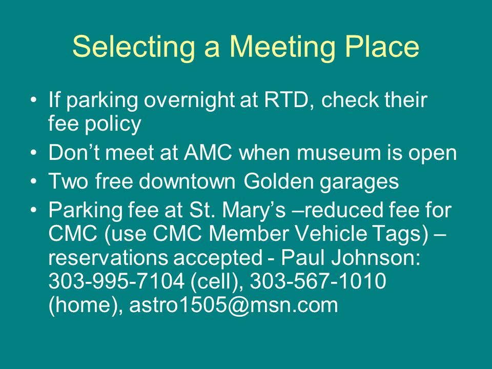 Selecting a Meeting Place If parking overnight at RTD, check their fee policy Don't meet at AMC when museum is open Two free downtown Golden garages Parking fee at St.