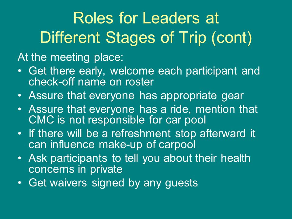 Roles for Leaders at Different Stages of Trip (cont) At the meeting place: Get there early, welcome each participant and check-off name on roster Assure that everyone has appropriate gear Assure that everyone has a ride, mention that CMC is not responsible for car pool If there will be a refreshment stop afterward it can influence make-up of carpool Ask participants to tell you about their health concerns in private Get waivers signed by any guests