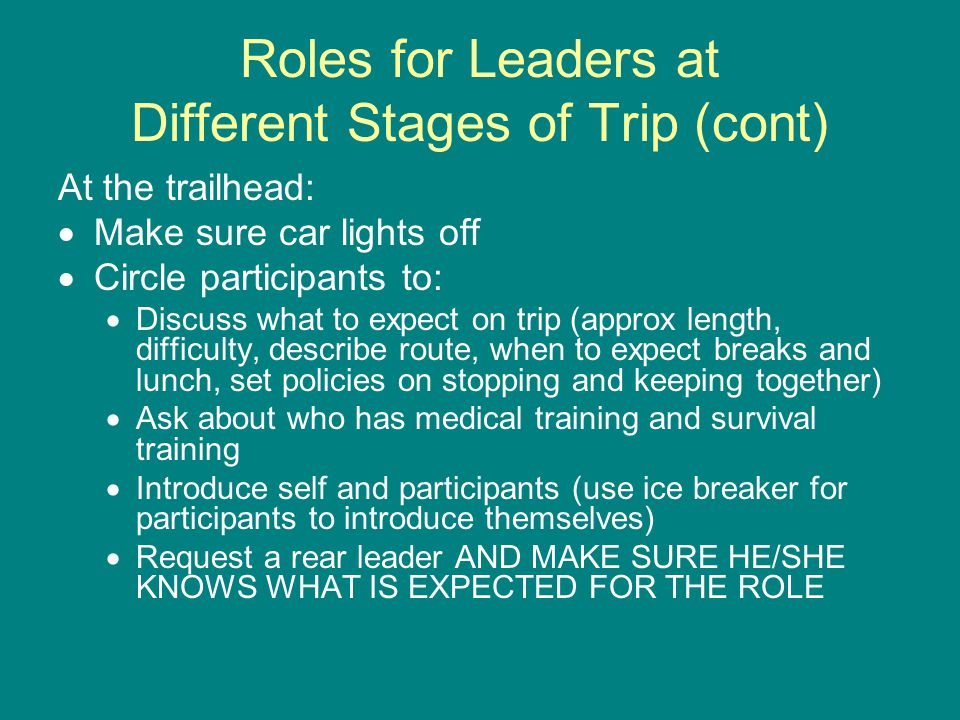Roles for Leaders at Different Stages of Trip (cont) At the trailhead:  Make sure car lights off  Circle participants to:  Discuss what to expect on trip (approx length, difficulty, describe route, when to expect breaks and lunch, set policies on stopping and keeping together)  Ask about who has medical training and survival training  Introduce self and participants (use ice breaker for participants to introduce themselves)  Request a rear leader AND MAKE SURE HE/SHE KNOWS WHAT IS EXPECTED FOR THE ROLE