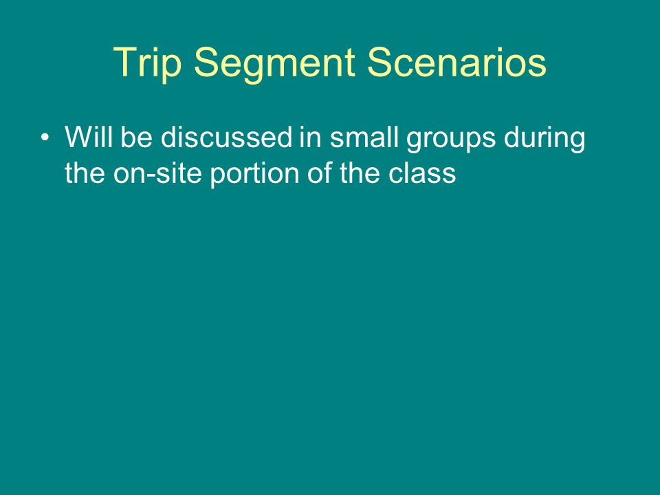 Trip Segment Scenarios Will be discussed in small groups during the on-site portion of the class