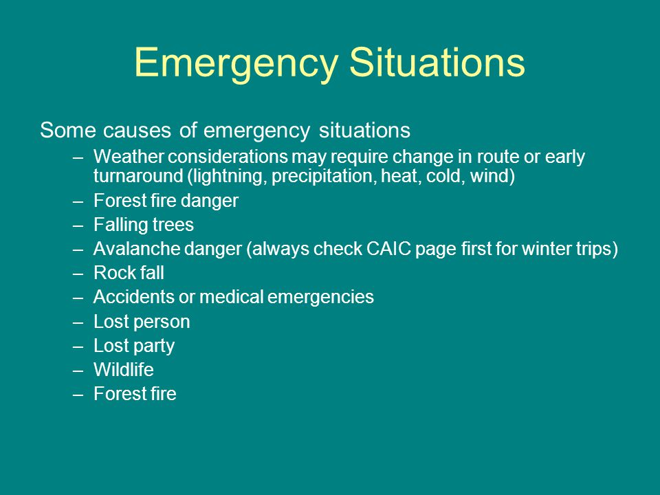 Emergency Situations Some causes of emergency situations –Weather considerations may require change in route or early turnaround (lightning, precipitation, heat, cold, wind) –Forest fire danger –Falling trees –Avalanche danger (always check CAIC page first for winter trips) –Rock fall –Accidents or medical emergencies –Lost person –Lost party –Wildlife –Forest fire