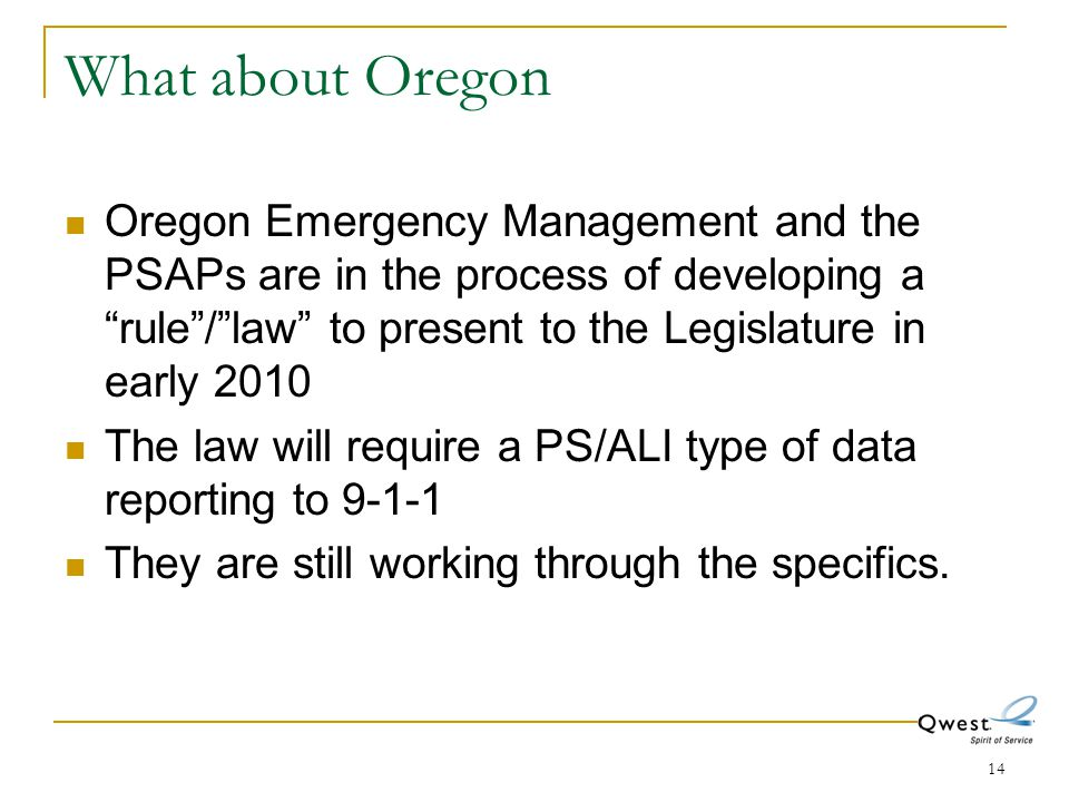 "14 What about Oregon Oregon Emergency Management and the PSAPs are in the process of developing a ""rule""/""law"" to present to the Legislature in early"