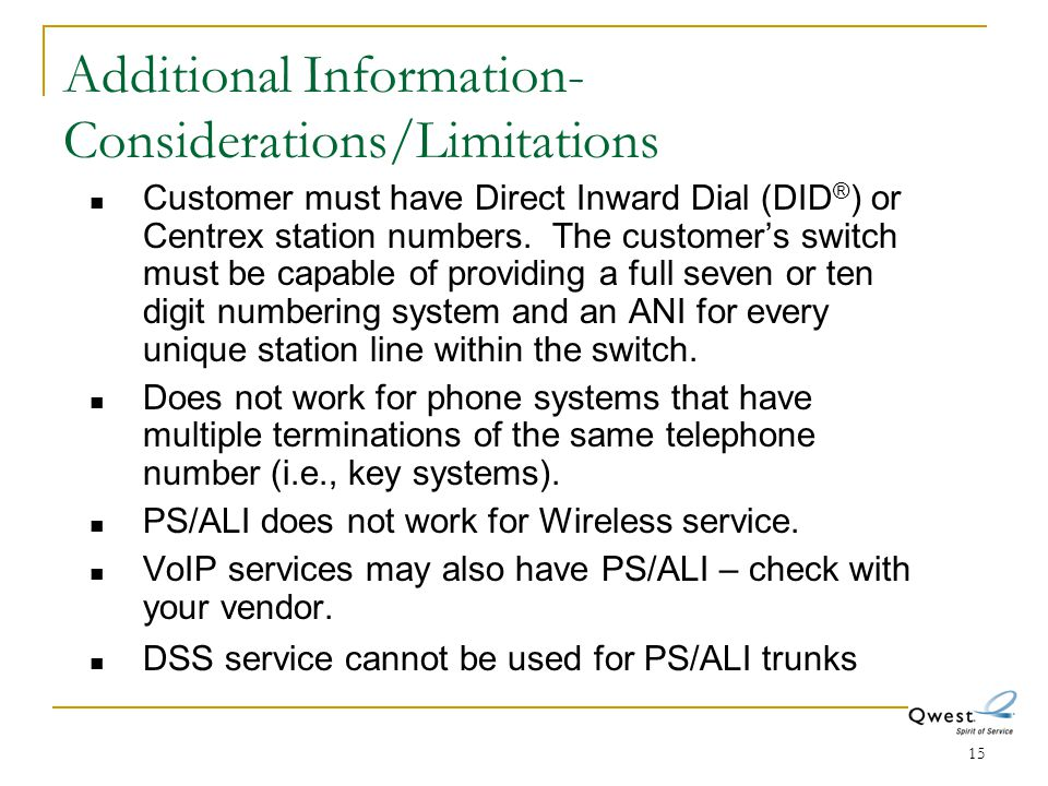 15 Additional Information- Considerations/Limitations Customer must have Direct Inward Dial (DID ® ) or Centrex station numbers. The customer's switch