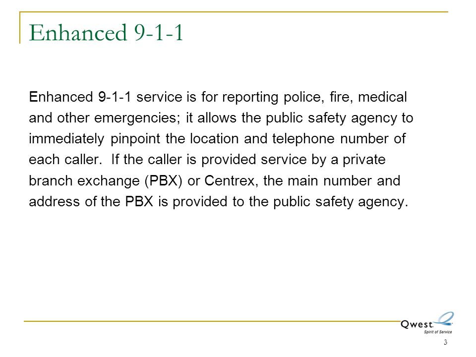 3 Enhanced 9-1-1 Enhanced 9-1-1 service is for reporting police, fire, medical and other emergencies; it allows the public safety agency to immediatel
