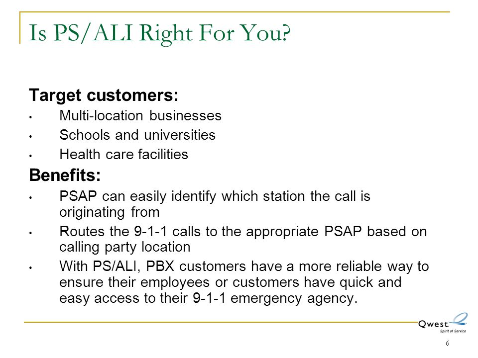 6 Is PS/ALI Right For You? Target customers: Multi-location businesses Schools and universities Health care facilities Benefits: PSAP can easily ident
