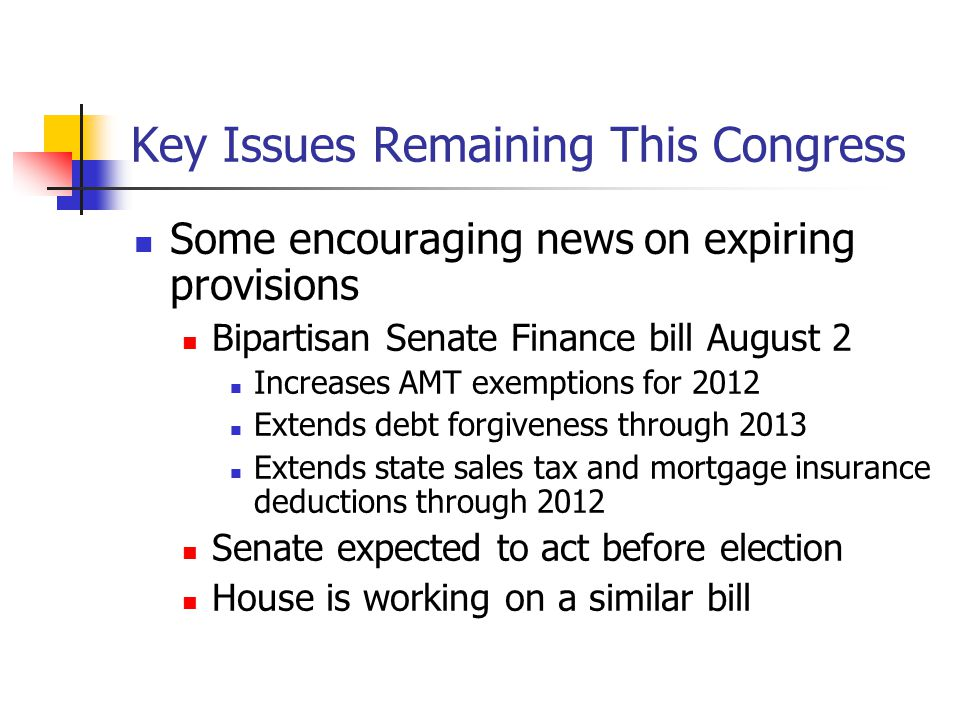 Key Issues Remaining This Congress Some encouraging news on expiring provisions Bipartisan Senate Finance bill August 2 Increases AMT exemptions for 2012 Extends debt forgiveness through 2013 Extends state sales tax and mortgage insurance deductions through 2012 Senate expected to act before election House is working on a similar bill