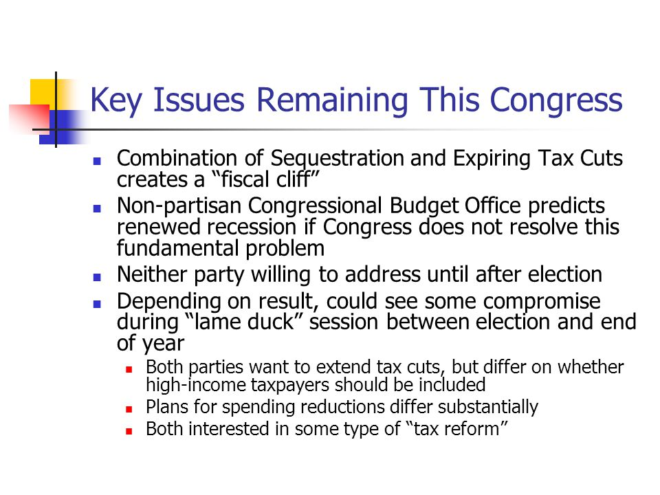 Key Issues Remaining This Congress Combination of Sequestration and Expiring Tax Cuts creates a fiscal cliff Non-partisan Congressional Budget Office predicts renewed recession if Congress does not resolve this fundamental problem Neither party willing to address until after election Depending on result, could see some compromise during lame duck session between election and end of year Both parties want to extend tax cuts, but differ on whether high-income taxpayers should be included Plans for spending reductions differ substantially Both interested in some type of tax reform