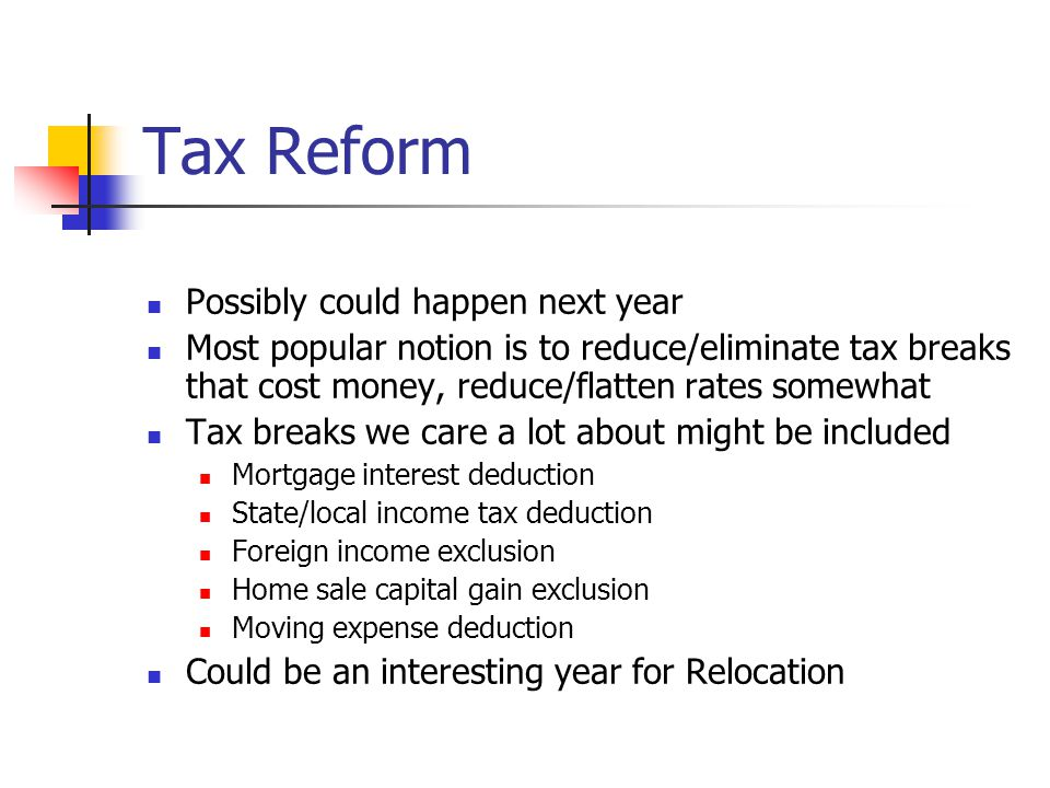 Tax Reform Possibly could happen next year Most popular notion is to reduce/eliminate tax breaks that cost money, reduce/flatten rates somewhat Tax breaks we care a lot about might be included Mortgage interest deduction State/local income tax deduction Foreign income exclusion Home sale capital gain exclusion Moving expense deduction Could be an interesting year for Relocation