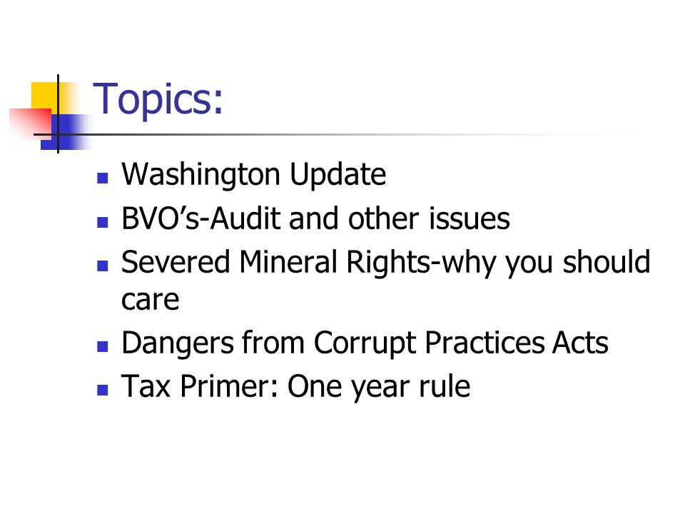 Topics: Washington Update BVO's-Audit and other issues Severed Mineral Rights-why you should care Dangers from Corrupt Practices Acts Tax Primer: One year rule