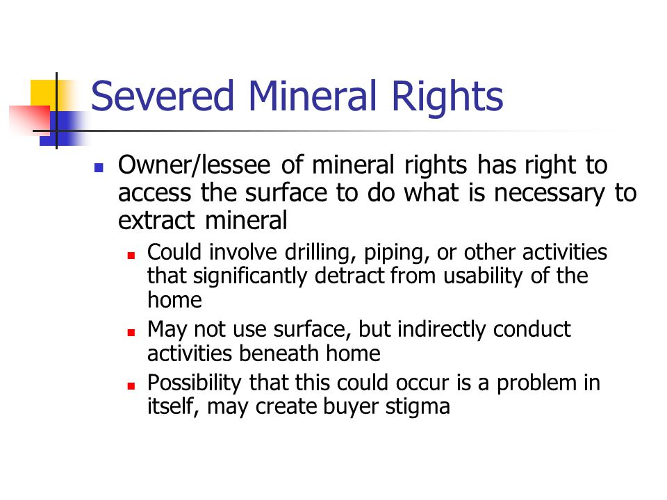 Severed Mineral Rights Owner/lessee of mineral rights has right to access the surface to do what is necessary to extract mineral Could involve drilling, piping, or other activities that significantly detract from usability of the home May not use surface, but indirectly conduct activities beneath home Possibility that this could occur is a problem in itself, may create buyer stigma