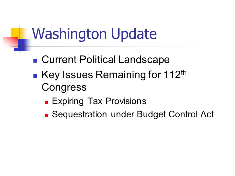 Washington Update Current Political Landscape Key Issues Remaining for 112 th Congress Expiring Tax Provisions Sequestration under Budget Control Act