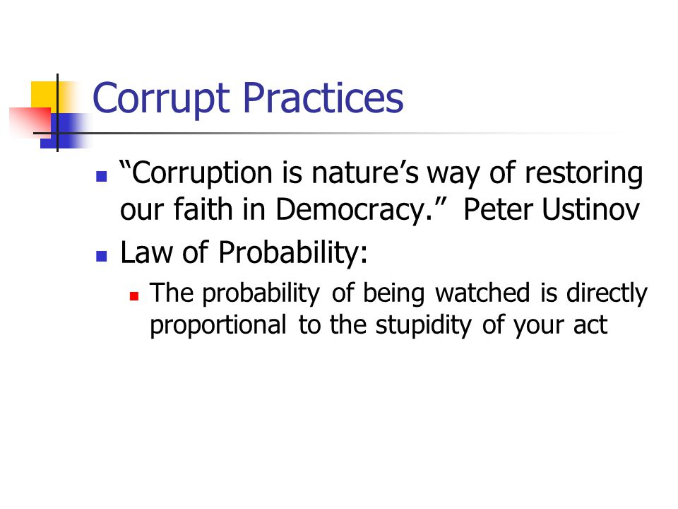 Corrupt Practices Corruption is nature's way of restoring our faith in Democracy. Peter Ustinov Law of Probability: The probability of being watched is directly proportional to the stupidity of your act
