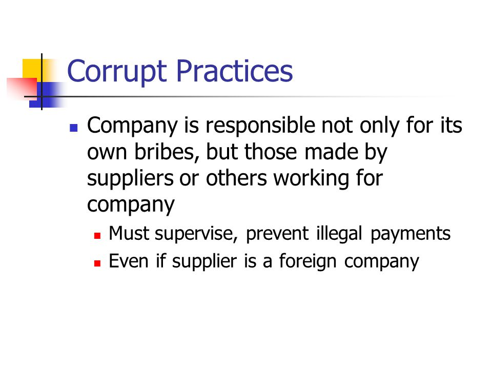 Corrupt Practices Company is responsible not only for its own bribes, but those made by suppliers or others working for company Must supervise, prevent illegal payments Even if supplier is a foreign company