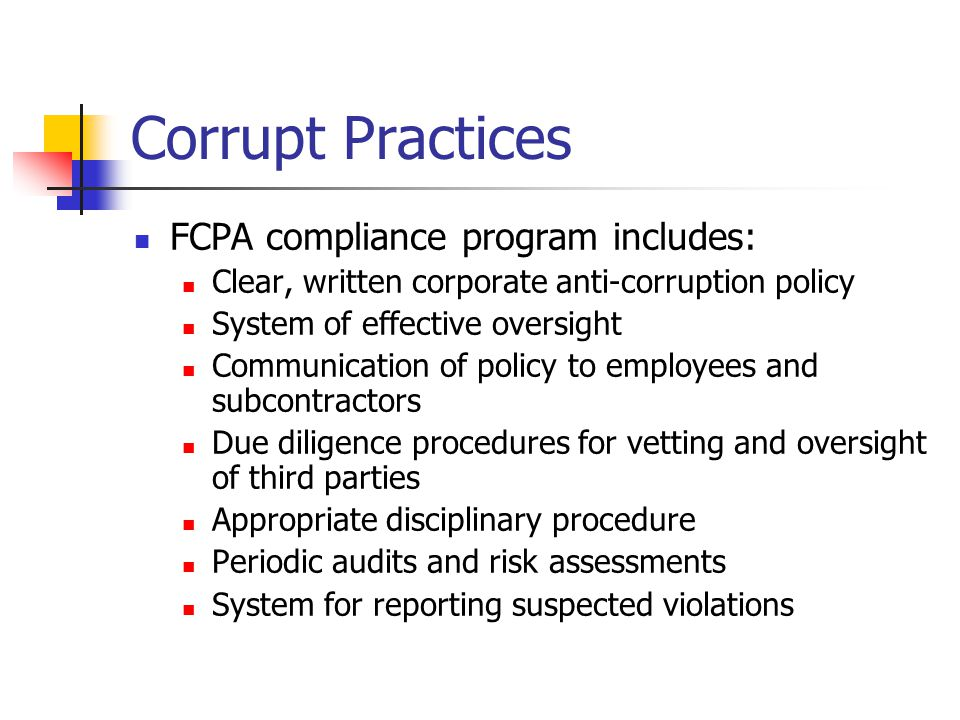 Corrupt Practices FCPA compliance program includes: Clear, written corporate anti-corruption policy System of effective oversight Communication of policy to employees and subcontractors Due diligence procedures for vetting and oversight of third parties Appropriate disciplinary procedure Periodic audits and risk assessments System for reporting suspected violations