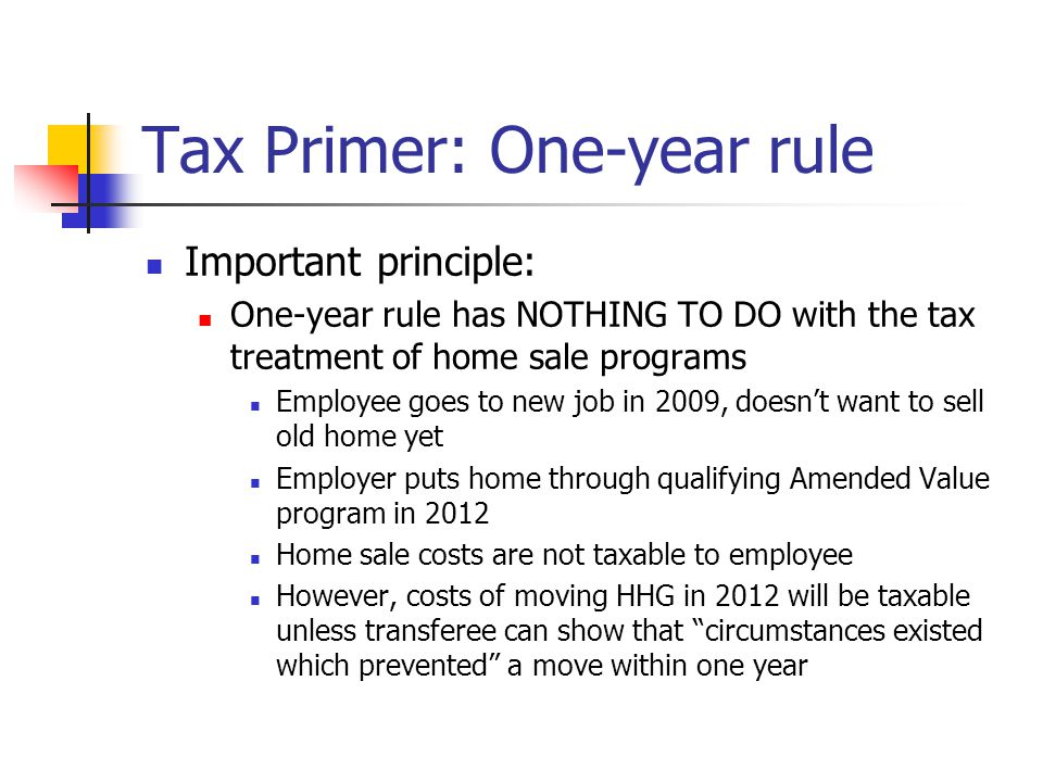 Tax Primer: One-year rule Important principle: One-year rule has NOTHING TO DO with the tax treatment of home sale programs Employee goes to new job in 2009, doesn't want to sell old home yet Employer puts home through qualifying Amended Value program in 2012 Home sale costs are not taxable to employee However, costs of moving HHG in 2012 will be taxable unless transferee can show that circumstances existed which prevented a move within one year