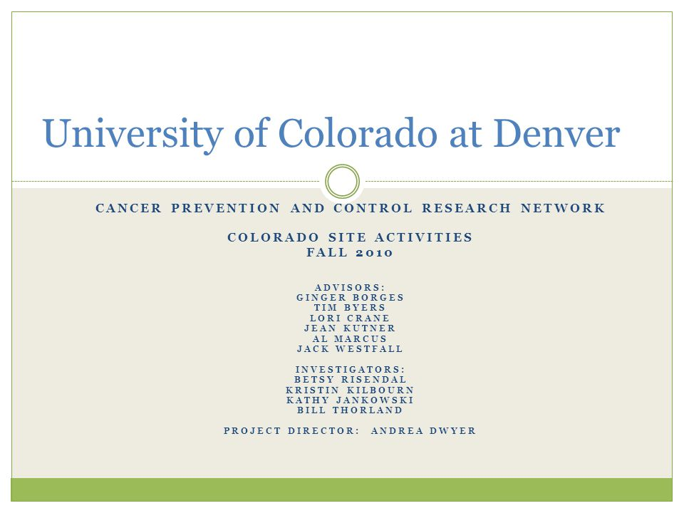 CANCER PREVENTION AND CONTROL RESEARCH NETWORK COLORADO SITE ACTIVITIES FALL 2010 ADVISORS: GINGER BORGES TIM BYERS LORI CRANE JEAN KUTNER AL MARCUS JACK WESTFALL INVESTIGATORS: BETSY RISENDAL KRISTIN KILBOURN KATHY JANKOWSKI BILL THORLAND PROJECT DIRECTOR: ANDREA DWYER University of Colorado at Denver