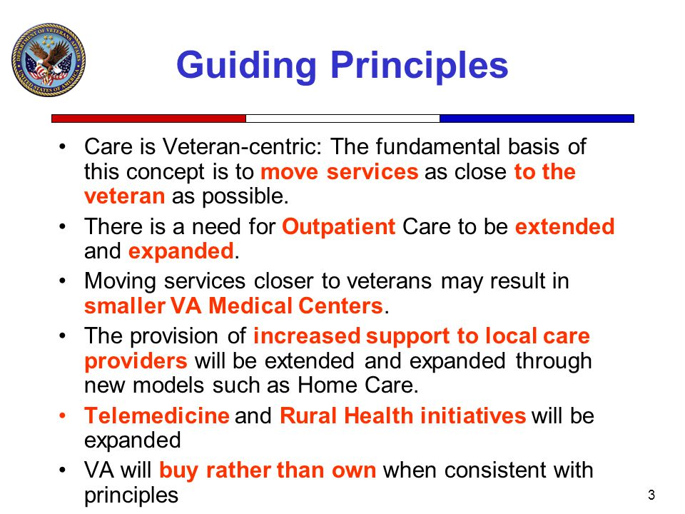 3 Guiding Principles Care is Veteran-centric: The fundamental basis of this concept is to move services as close to the veteran as possible.