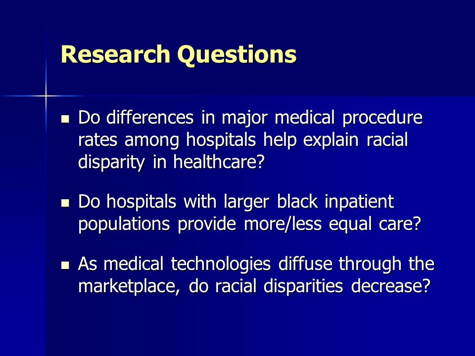 Research Questions Do differences in major medical procedure rates among hospitals help explain racial disparity in healthcare? Do differences in majo